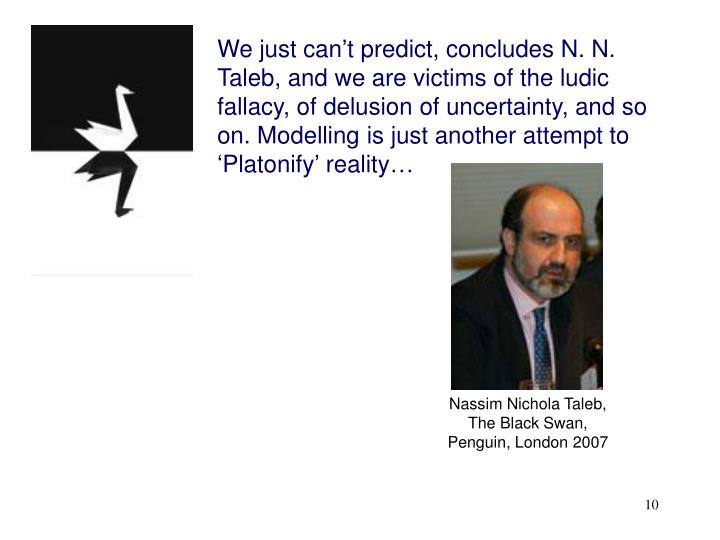 We just can't predict, concludes N. N. Taleb, and we are victims of the ludic fallacy, of delusion of uncertainty, and so on. Modelling is just another attempt to 'Platonify' reality…