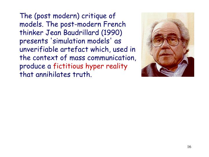 The (post modern) critique of models. The post-modern French thinker Jean Baudrillard (1990) presents 'simulation models' as unverifiable artefact which, used in the context of mass communication, produce a