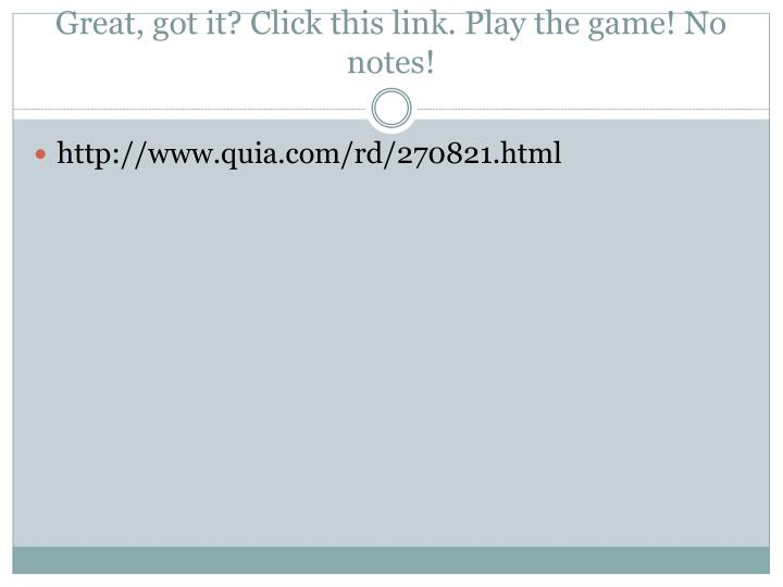 Great, got it? Click this link. Play the game! No notes!
