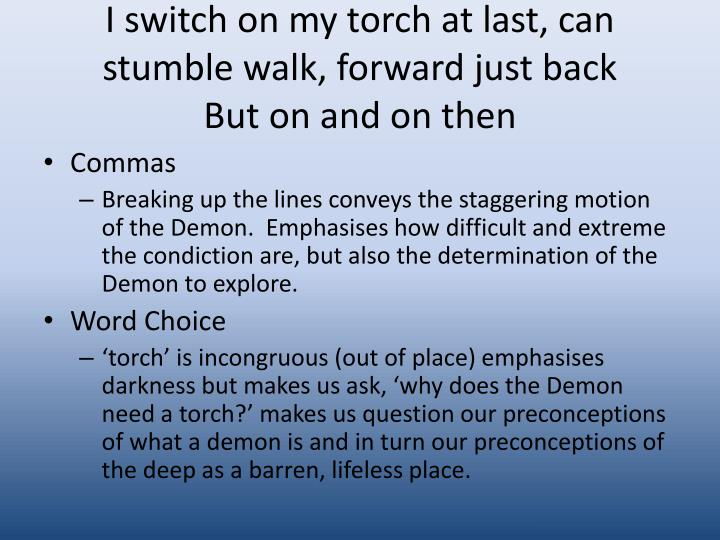 I switch on my torch at last, can stumble walk, forward just back