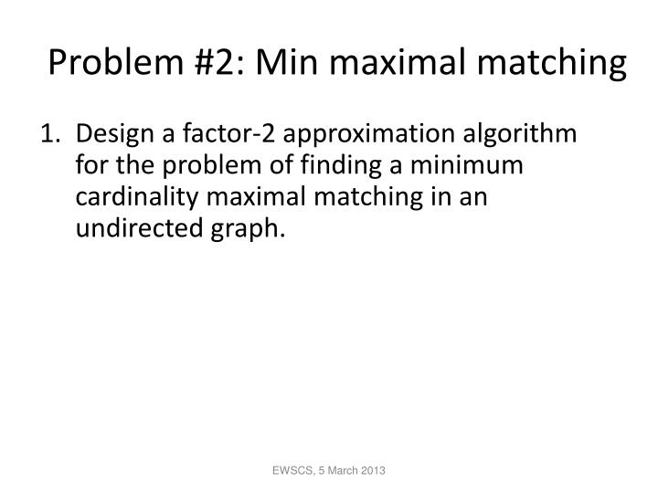 Problem #2: Min maximal matching