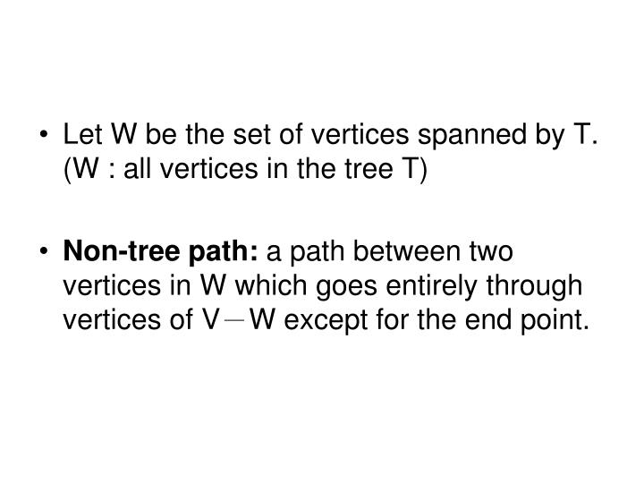 Let W be the set of vertices spanned by T. (W : all vertices in the tree T)