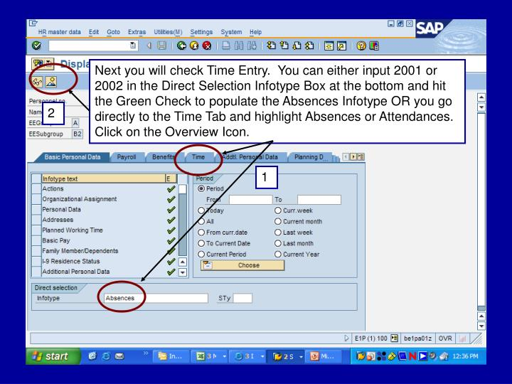 Next you will check Time Entry.  You can either input 2001 or 2002 in the Direct Selection Infotype Box at the bottom and hit the Green Check to populate the Absences Infotype OR you go directly to the Time Tab and highlight Absences or Attendances.  Click on the Overview Icon.