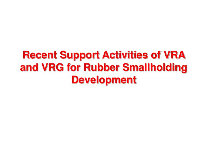 Recent Support Activities of VRA and VRG for Rubber Smallholding Development