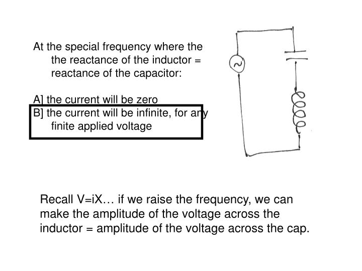 At the special frequency where the the reactance of the inductor = reactance of the capacitor: