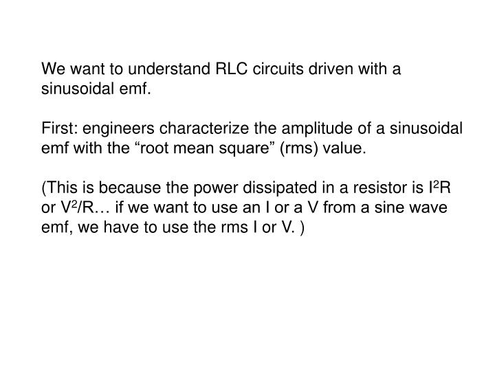 We want to understand RLC circuits driven with a sinusoidal emf.