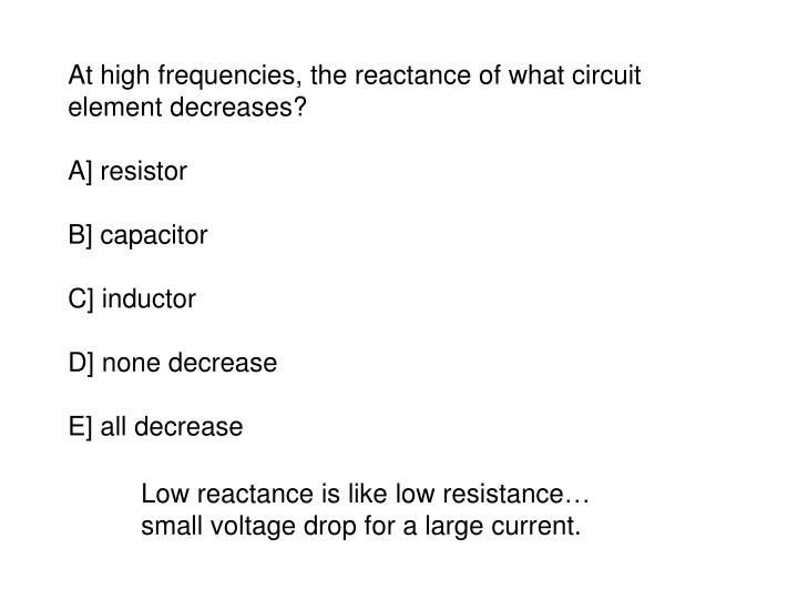 At high frequencies, the reactance of what circuit element decreases?