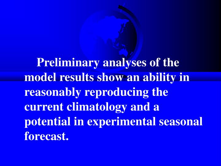 Preliminary analyses of the model results show an ability in reasonably reproducing the current climatology and a potential in experimental seasonal forecast.