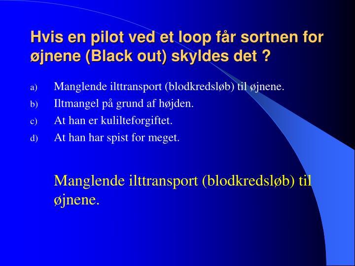 Hvis en pilot ved et loop får sortnen for øjnene (Black out) skyldes det ?