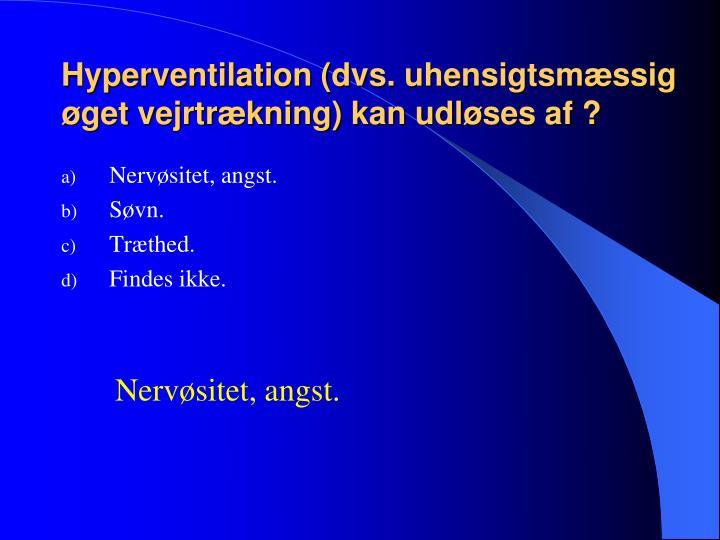 Hyperventilation (dvs. uhensigtsmæssig øget vejrtrækning) kan udløses af ?