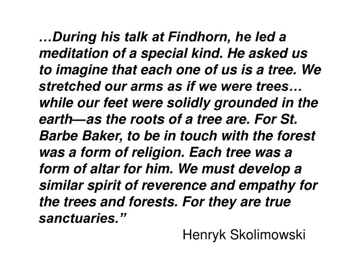 …During his talk at Findhorn, he led a meditation of a special kind. He asked us to imagine that each one of us is a tree. We stretched our arms as if we were trees… while our feet were solidly grounded in the earth—as the roots of a tree are. For St. Barbe Baker, to be in touch with the forest was a form of religion. Each tree was a form of altar for him. We must develop a similar spirit of reverence and empathy for the trees and forests. For they are true sanctuaries.""
