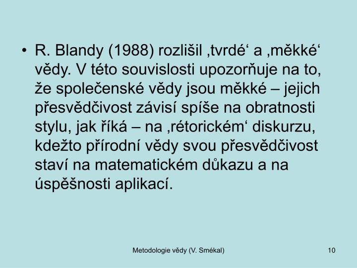 R. Blandy (1988) rozlišil 'tvrdé' a 'měkké' vědy. Vtéto souvislosti upozorňuje na to, že společenské vědy jsou měkké – jejich přesvědčivost závisí spíše na obratnosti stylu, jak říká – na 'rétorickém' diskurzu, kdežto přírodní vědy svou přesvědčivost staví na matematickém důkazu a na úspěšnosti aplikací.