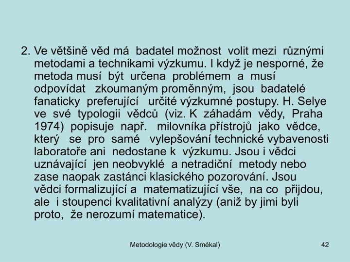 2. Ve většině věd má  badatel možnost  volit mezi  různými metodami a technikami výzkumu. I když je nesporné, že metoda musí  být  určena  problémem  a  musí  odpovídat   zkoumaným proměnným,  jsou  badatelé   fanaticky  preferující   určité výzkumné postupy. H. Selye  ve  své  typologii  vědců  (viz. K  záhadám  vědy,  Praha  1974)  popisuje  např.   milovníka přístrojů  jako  vědce,  který   se  pro  samé   vylepšování technické vybavenosti  laboratoře ani  nedostane k  výzkumu. Jsou i vědci uznávající  jen neobvyklé  a netradiční  metody nebo zase naopak zastánci klasického pozorování. Jsou  vědci formalizující a  matematizující vše,  na co  přijdou, ale  i stoupenci kvalitativní analýzy (aniž by jimi byli proto,  že nerozumí matematice).