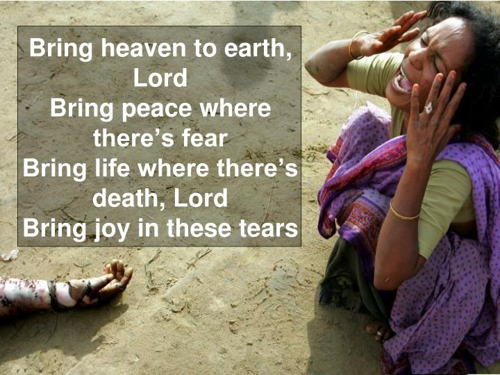 Bring heaven to earth, Lord