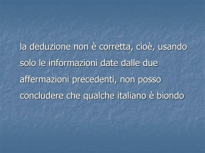 la deduzione non è corretta, cioè, usando  solo le informazioni date dalle due affermazioni precedenti, non posso  concludere che qualche italiano è biondo