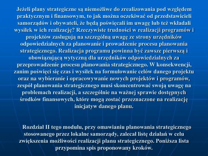 Jeeli plany strategiczne s niemoliwe do zrealizowania pod wzgldem praktycznym i finansowym, to jak mona oczekiwa od przedstawicieli samorzdw i obywateli, e bd powicali im uwag lub te wkadali wysiek w ich realizacj? Rzeczywiste trudnoci w realizacji programw i projektw zasuguj na szczegln uwag ze strony urzdnikw odpowiedzialnych za planowanie i prowadzenie procesu planowania strategicznego. Realizacja programu powinna by zawsze pierwsz i obowizujc wytyczn dla urzdnikw odpowiedzialnych za przeprowadzenie procesu planowania strategicznego. W konsekwencji, zanim powici si czas i wysiek na formuowanie celw danego projektu oraz na wybieranie i opracowywanie nowych projektw i programw, zesp planowania strategicznego musi skoncentrowa swoj uwag na problemach realizacji, a szczeglnie na wanej sprawie dostpnych rodkw finansowych, ktre mog zosta przeznaczone na realizacj inicjatyw danego planu.