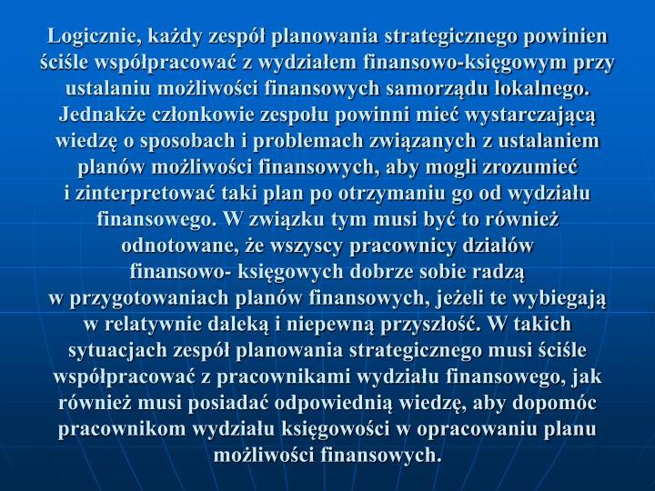 Logicznie, kady zesp planowania strategicznego powinien cile wsppracowa z wydziaem finansowo-ksigowym przy ustalaniu moliwoci finansowych samorzdu lokalnego. Jednake czonkowie zespou powinni mie wystarczajc wiedz o sposobach i problemach zwizanych z ustalaniem planw moliwoci finansowych, aby mogli zrozumie