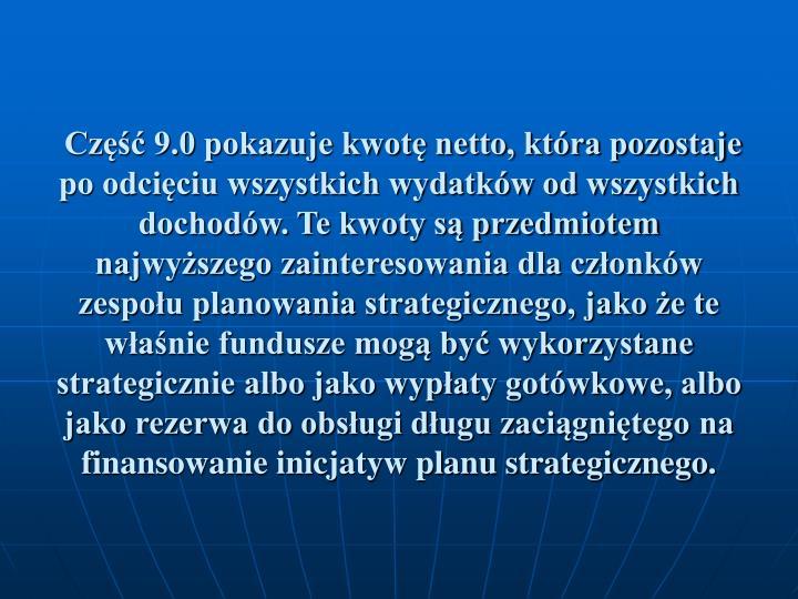 Cz 9.0 pokazuje kwot netto, ktra pozostaje po odciciu wszystkich wydatkw od wszystkich dochodw. Te kwoty s przedmiotem najwyszego zainteresowania dla czonkw zespou planowania strategicznego, jako e te wanie fundusze mog by wykorzystane strategicznie albo jako wypaty gotwkowe, albo jako rezerwa do obsugi dugu zacignitego na finansowanie inicjatyw planu strategicznego.
