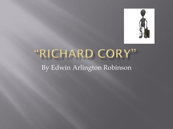 analysis of richard cory by edward arlington robinson Edwin arlington robinson (1869-1935) america's first important poet of the twentieth century, edwin arlington robinson is also the most prolific unlike his more prominent contemporaries—frost, stevens, eliot, and williams—robinson devoted his energies exclusively to the writing of poetry.