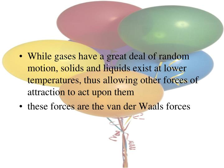 While gases have a great deal of random motion, solids and liquids exist at lower temperatures, thus allowing other forces of attraction to act upon them