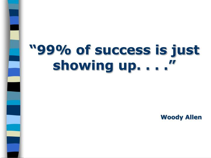 """99% of success is just showing up. . . ."""