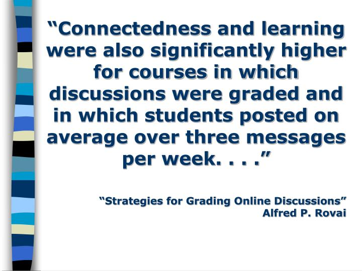 """Connectedness and learning were also significantly higher for courses in which discussions were graded and in which students posted on average over three messages per week. . . ."""