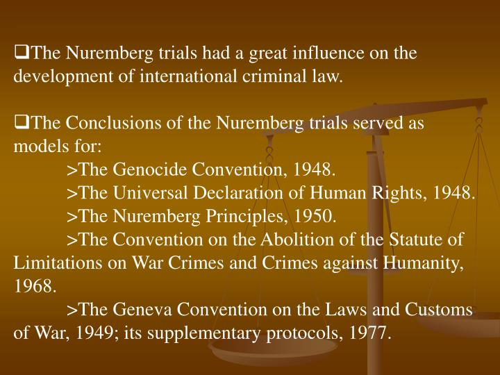 The Nuremberg trials had a great influence on the development of international criminal law.