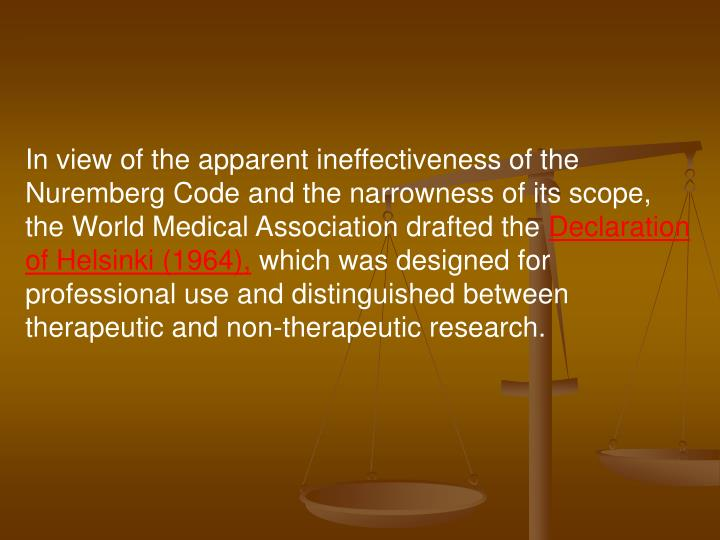 In view of the apparent ineffectiveness of the Nuremberg Code and the narrowness of its scope, the World Medical Association drafted the