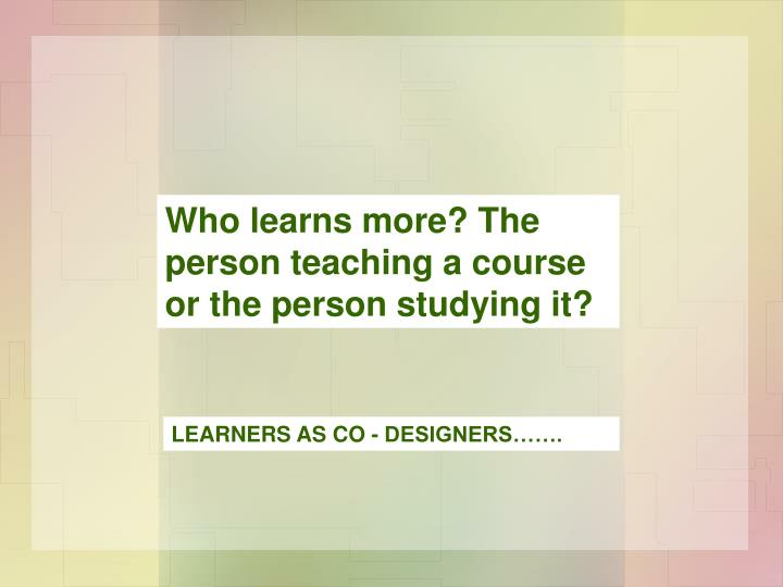Who learns more? The person teaching a course or the person studying it?