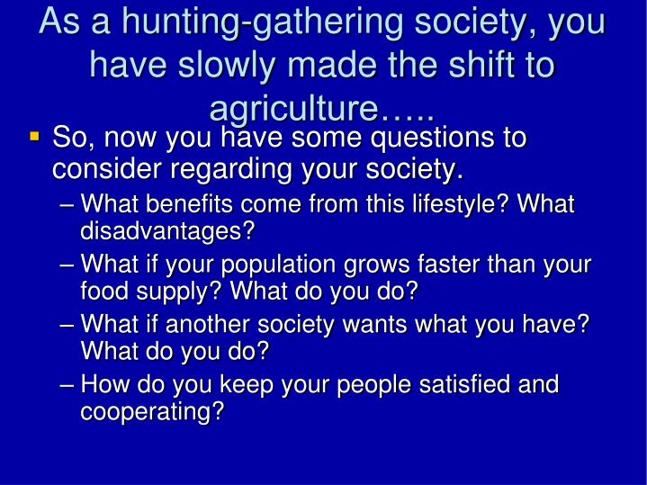 As a hunting-gathering society, you have slowly made the shift to agriculture…..