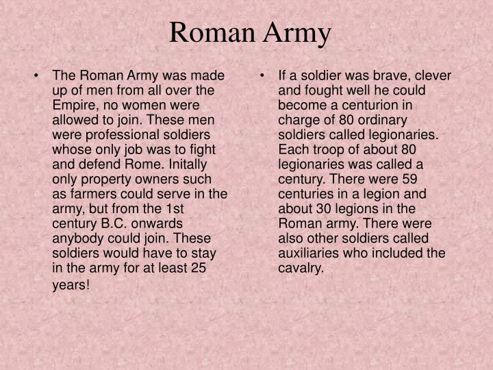 The Roman Army was made up of men from all over the Empire, no women were allowed to join. These men were