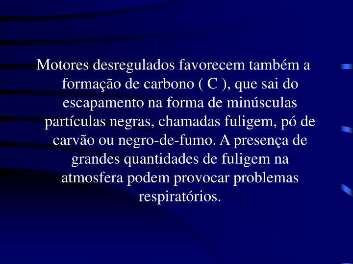 Motores desregulados favorecem também a formação de carbono ( C ), que sai do escapamento na forma de minúsculas partículas negras, chamadas fuligem, pó de carvão ou negro-de-fumo. A presença de grandes quantidades de fuligem na atmosfera podem provocar problemas respiratórios.