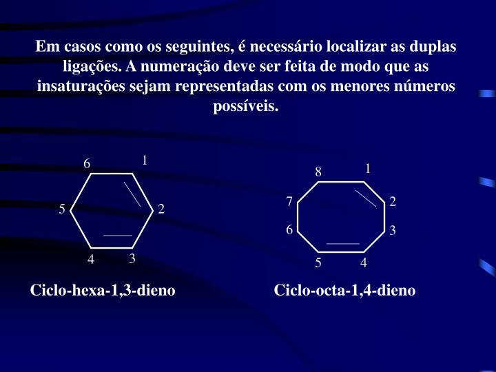 Em casos como os seguintes, é necessário localizar as duplas ligações. A numeração deve ser feita de modo que as insaturações sejam representadas com os menores números possíveis.