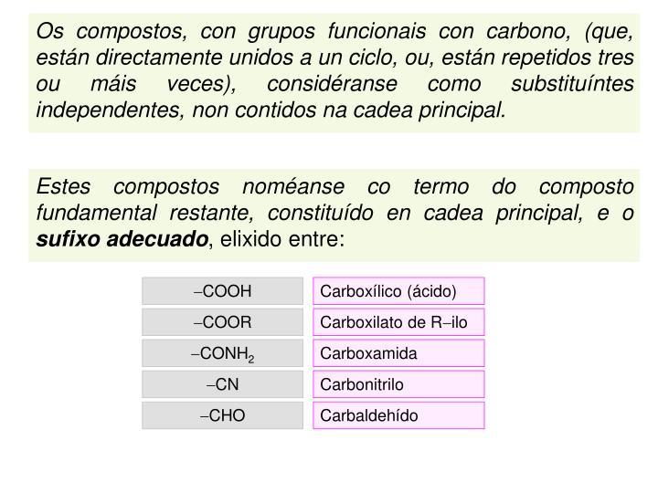 Os compostos, con grupos funcionais con carbono, (que, están directamente unidos a un ciclo, ou, están repetidos tres  ou máis veces), considéranse como substituíntes independentes, non contidos na cadea principal.