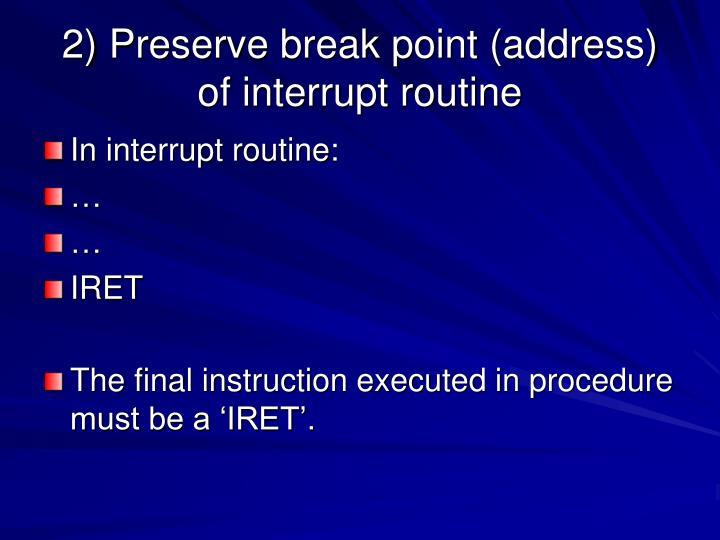 2) Preserve break point (address) of interrupt routine