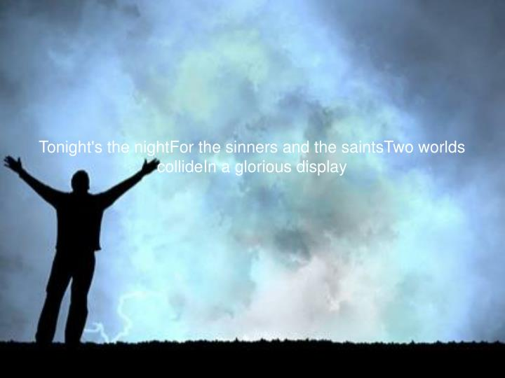 Tonight's the nightFor the sinners and the saintsTwo worlds collideIn a glorious display