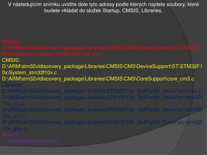 V následujícím snímku uvidíte dole tyto adresy podle kterých najdete soubory, které budete vkládat do složek Startup, CMSIS, Libraries.