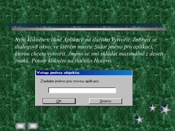 Nyní klikněte v okně Aplikace na tlačítko Vytvořit. Zobrazí se dialogové okno, ve kterém musíte zadat jméno pro aplikaci, kterou chcete vytvořit. Jméno se smí skládat maximálně z deseti znaků. Potom klikněte na tlačítko Hotovo.