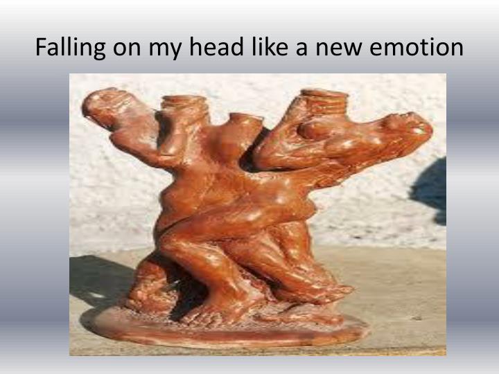 Falling on my head like a new emotion