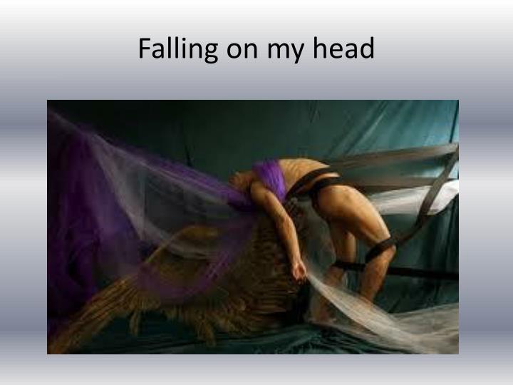Falling on my head
