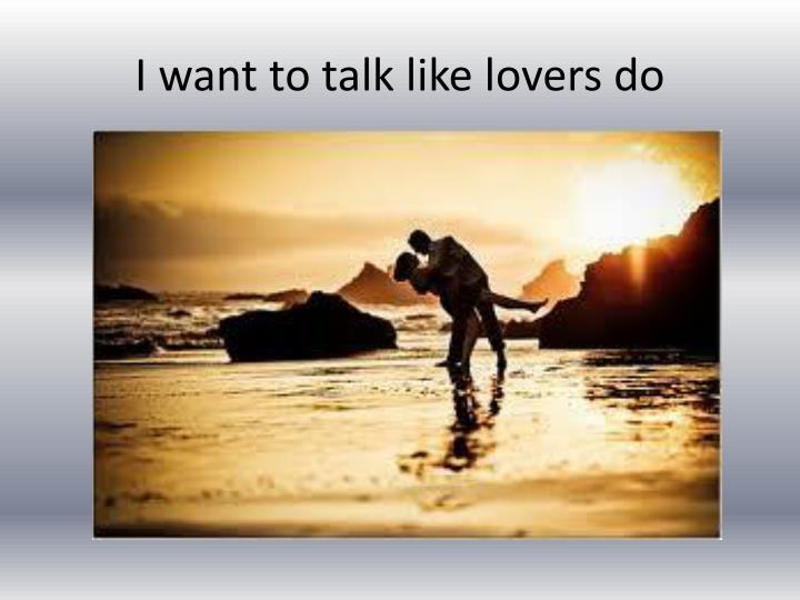 I want to talk like lovers do