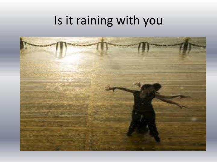 Is it raining with you
