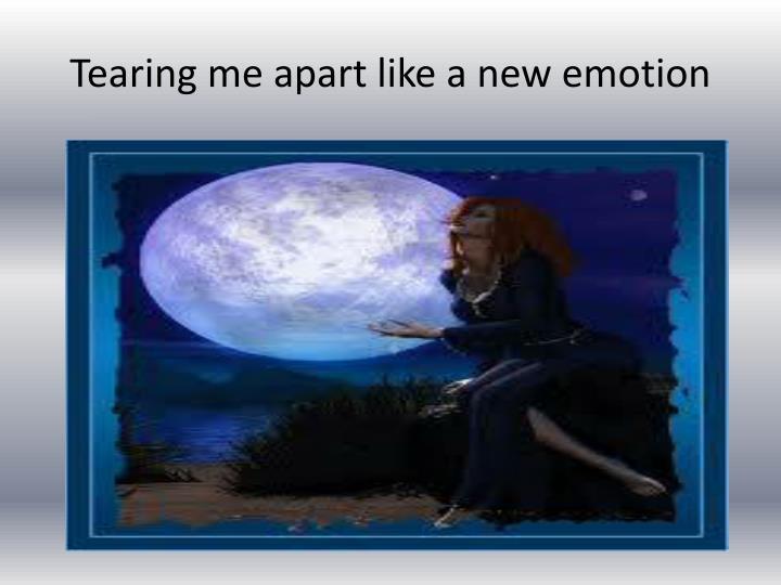 Tearing me apart like a new emotion