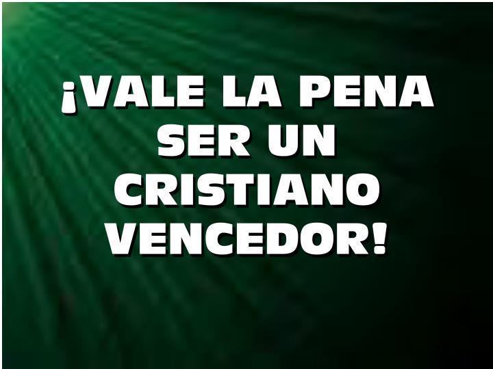 ¡VALE LA PENA       SER UN      CRISTIANO VENCEDOR!