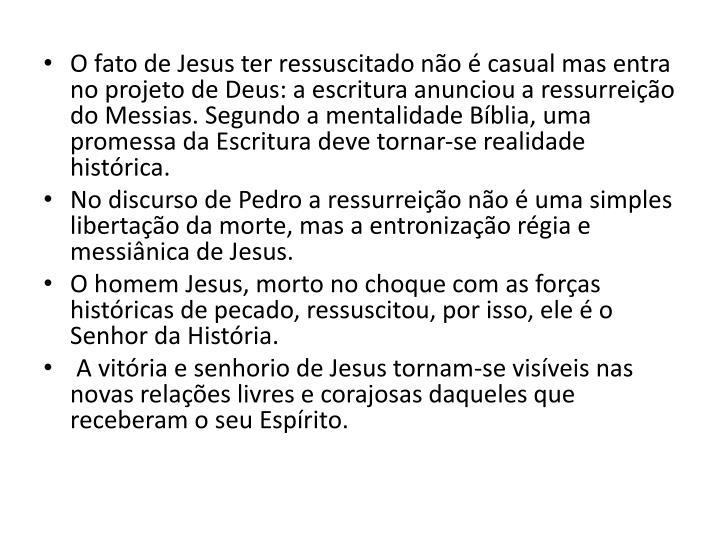 O fato de Jesus ter ressuscitado no  casual mas entra no projeto de Deus: a escritura anunciou a ressurreio do Messias. Segundo a mentalidade Bblia, uma promessa da Escritura deve tornar-se realidade histrica.