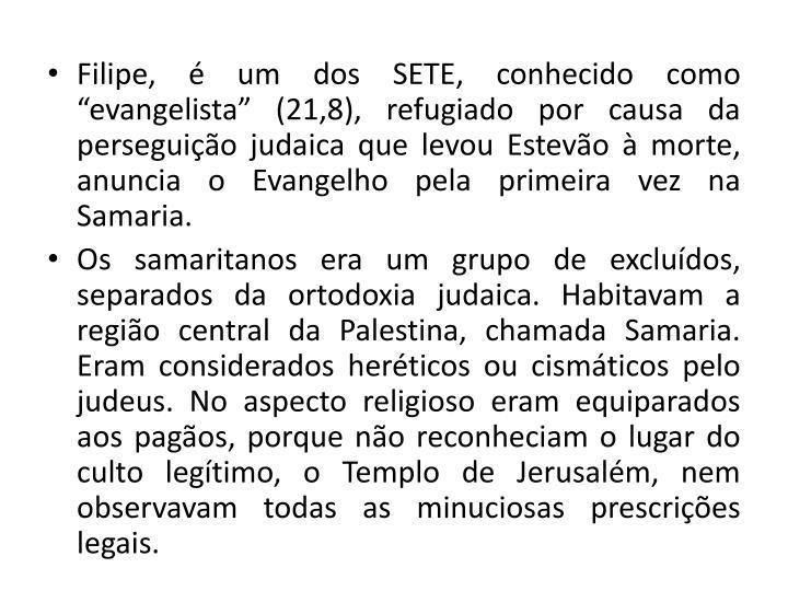 Filipe,  um dos SETE, conhecido como evangelista (21,8), refugiado por causa da perseguio judaica que levou Estevo  morte, anuncia o Evangelho pela primeira vez na Samaria.
