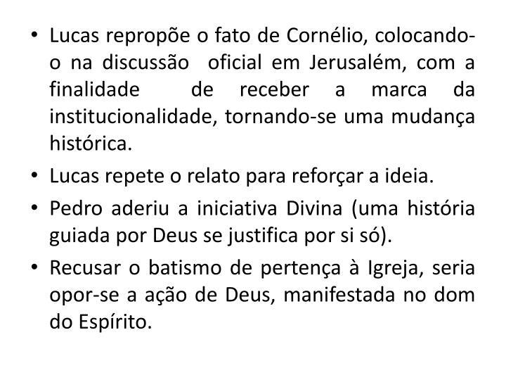 Lucas reprope o fato de Cornlio, colocando-o na discusso  oficial em Jerusalm, com a finalidade  de receber a marca da institucionalidade, tornando-se uma mudana histrica.