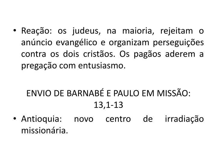 Reao: os judeus, na maioria, rejeitam o anncio evanglico e organizam perseguies contra os dois cristos. Os pagos aderem a pregao com entusiasmo.