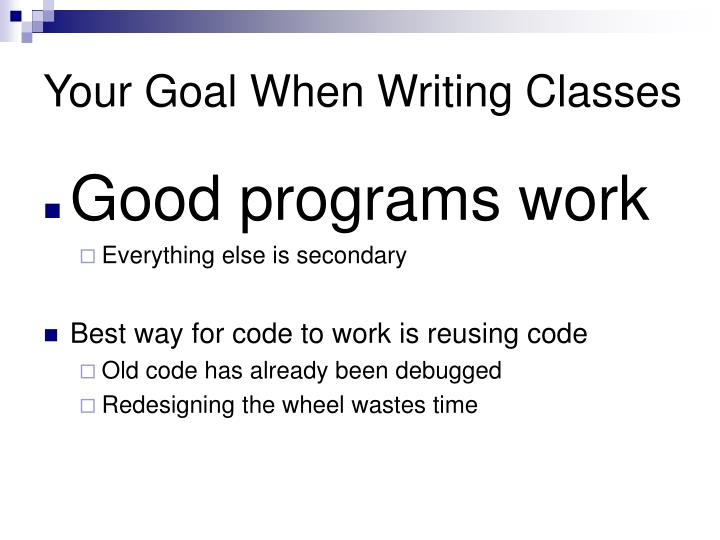 Your goal when writing classes