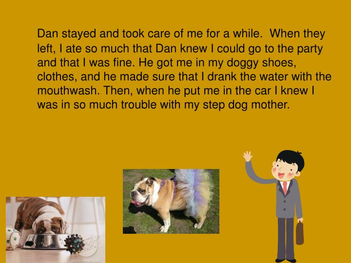Dan stayed and took care of me for a while.  When they left, I ate so much that Dan knew I could go to the party and that I was fine. He got me in my doggy shoes, clothes, and he made sure that I drank the water with the mouthwash. Then, when he put me in the car I knew I was in so much trouble with my step dog mother.